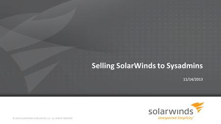 Selling SolarWinds to Sysadmins 11/14/2013 © 2013 SOLARWINDS WORLDWIDE, LLC. ALL RIGHTS RESERVED.