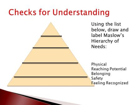 Using the list below, draw and label Maslow's Hierarchy of Needs: Physical Reaching Potential Belonging Safety Feeling Recognized.