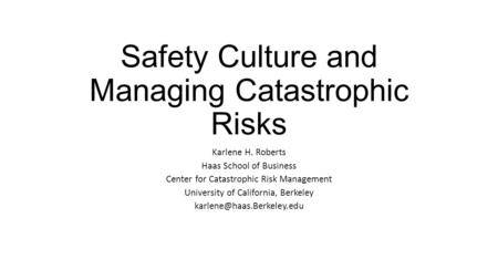 Safety Culture and Managing Catastrophic Risks Karlene H. Roberts Haas School of Business Center for Catastrophic Risk Management University of California,
