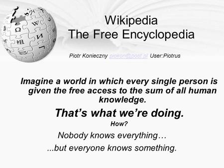 Wikipedia The Free Encyclopedia Imagine a world in which every single person is given the free access to the sum of all human knowledge. That's what we're.