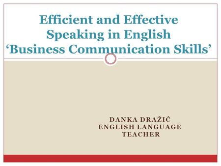 DANKA DRAŽIĆ ENGLISH LANGUAGE TEACHER Efficient and <strong>Effective</strong> Speaking in English 'Business <strong>Communication</strong> <strong>Skills</strong>'