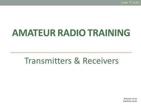 AMATEUR RADIO TRAINING Transmitters & Receivers Release: v1.21 hamtrain.co.uk.