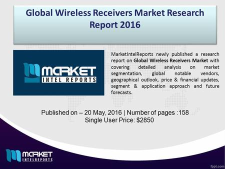 Global Wireless Receivers Market Research Report 2016 Published on – 20 May, 2016 | Number of pages :158 Single User Price: $2850 MarketIntelReports newly.