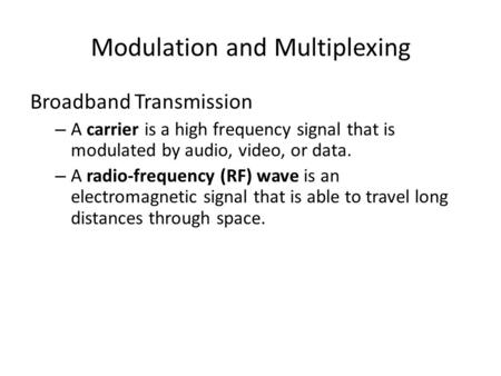 Modulation and Multiplexing Broadband Transmission – A carrier is a high frequency signal that is modulated by audio, video, or data. – A radio-frequency.