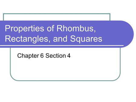 Properties of Rhombus, Rectangles, and Squares Chapter 6 Section 4.