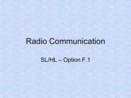 Radio Communication SL/HL – Option F.1. Radio communication includes any form of communication that uses radio (EM) waves to transfer information –TV,