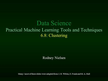 Data Science Practical Machine Learning Tools and Techniques 6.8: Clustering Rodney Nielsen Many / most of these slides were adapted from: I. H. Witten,