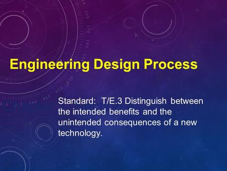 Chapter 1, Section 4 Engineering Design Process Standard: T/E.3 Distinguish between the intended benefits and the unintended consequences of a new technology.