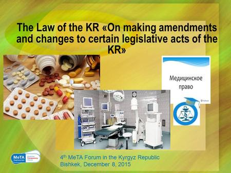 The Law of the KR «On making amendments and changes to certain legislative acts of the KR» 4 th MeTA Forum in the Kyrgyz Republic Bishkek, December 8,
