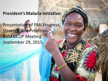 President's Malaria Initiative: Presentation of PMI Progress, Strategy, and Priorities: RBM CCOP Meeting September 29, 2015.