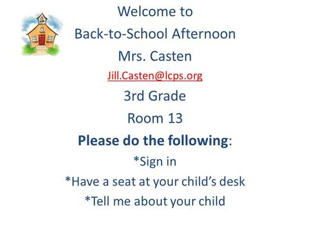 Welcome to Back-to-School Afternoon Mrs. Casten 3rd Grade Room 13 Please do the following: *Sign in *Have a seat at your child's desk.