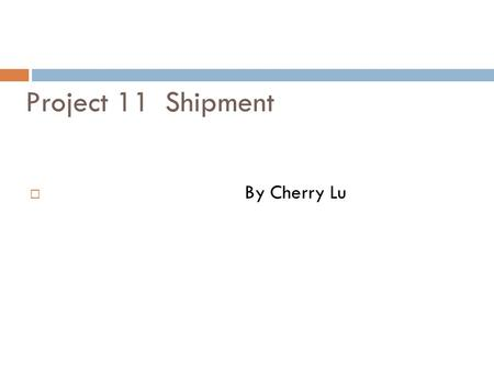 Project 11 Shipment  By Cherry Lu. Learning Objectives:  By the end of this project, you will be able to:  book shipping containers with the shipping.