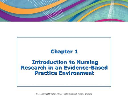 Copyright © 2014 Wolters Kluwer Health | Lippincott Williams & Wilkins Chapter 1 Introduction to Nursing Research in an Evidence-Based Practice Environment.