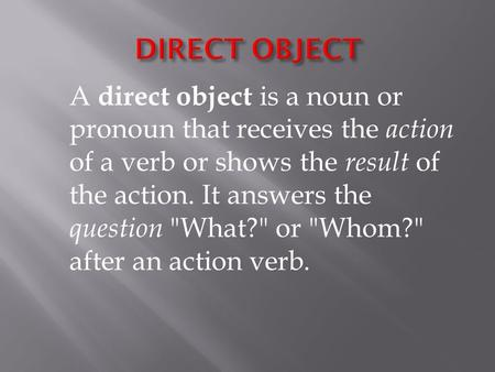 A direct object is a noun or pronoun that receives the action of a verb or shows the result of the action. It answers the question What? or Whom?