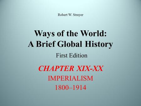 Ways of the World: A Brief Global History First Edition CHAPTER XIX-XX IMPERIALISM 1800–1914 Robert W. Strayer.