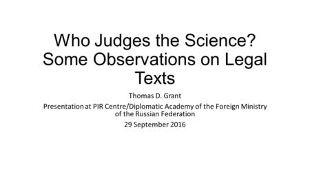 Who Judges the Science? Some Observations on Legal Texts Thomas D. Grant Presentation at PIR Centre/Diplomatic Academy of the Foreign Ministry of the Russian.