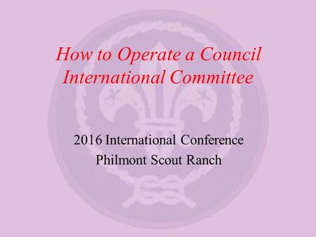How to Operate a Council International Committee 2016 International Conference Philmont Scout Ranch.