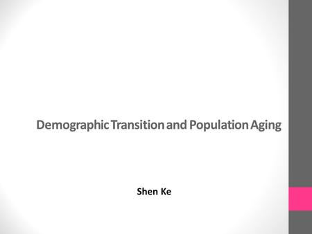 Demographic Transition and Population Aging Shen Ke.