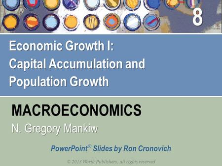 MACROECONOMICS © 2013 Worth Publishers, all rights reserved PowerPoint ® Slides by Ron Cronovich N. Gregory Mankiw Economic Growth I: Capital Accumulation.