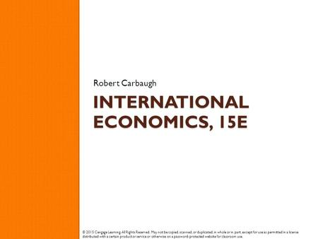 INTERNATIONAL ECONOMICS, 15E Robert Carbaugh © 2015 Cengage Learning. All Rights Reserved. May not be copied, scanned, or duplicated, in whole or in part,