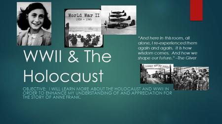 WWII & The Holocaust OBJECTIVE: I WILL LEARN MORE ABOUT THE HOLOCAUST AND WWII IN ORDER TO ENHANCE MY UNDERSTANDING OF AND APPRECIATION FOR THE STORY OF.