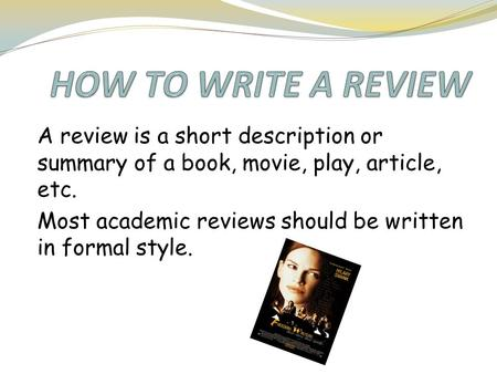 A review is a short description or summary of a book, movie, play, article, etc. Most academic reviews should be written in formal style.