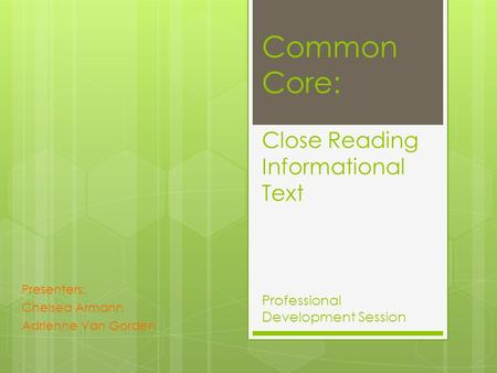 Common Core: Close Reading Informational Text Professional Development Session Presenters: Chelsea Armann Adrienne Van Gorden.