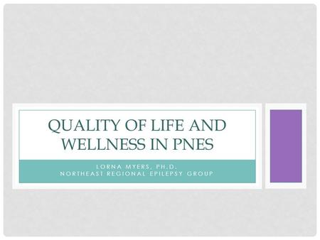 LORNA MYERS, PH.D. NORTHEAST REGIONAL EPILEPSY GROUP QUALITY OF LIFE AND WELLNESS IN PNES.