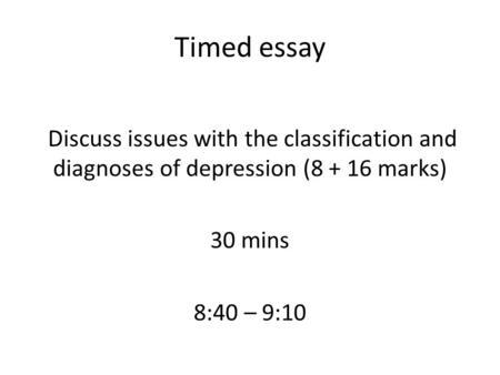 Timed essay Discuss issues with the classification and diagnoses of depression ( marks) 30 mins 8:40 – 9:10.