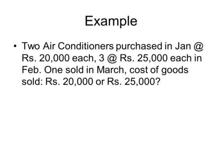 Example Two Air Conditioners purchased in Rs. 20,000 each, Rs. 25,000 each in Feb. One sold in March, cost of goods sold: Rs. 20,000 or Rs. 25,000?