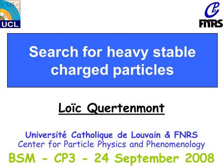 Search for heavy stable charged particles Loïc Quertenmont Université Catholique de Louvain & FNRS Center for Particle Physics and Phenomenology BSM -