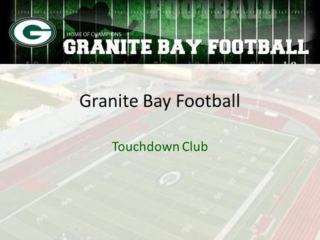 Granite Bay Football Touchdown Club. Purpose of the Touchdown Club Fundraise to cover football operations expenses Provide volunteer support to coaching.