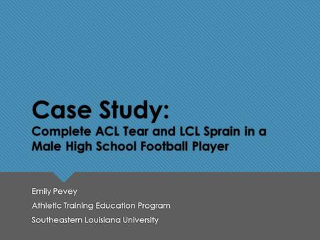 Case Study: Complete ACL Tear and LCL Sprain in a Male High School Football Player Emily Pevey Athletic Training Education Program Southeastern Louisiana.