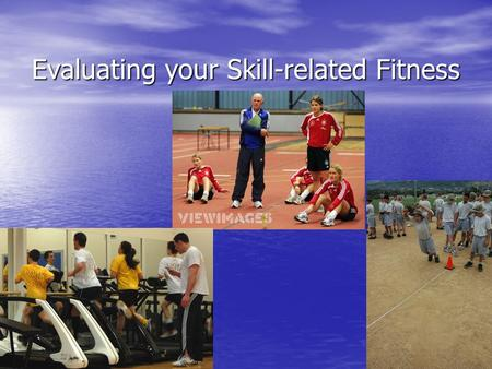 Evaluating your Skill-related Fitness. Why Skill-related Fitness? Helps you perform in a variety of sports and other activities Helps you perform in a.