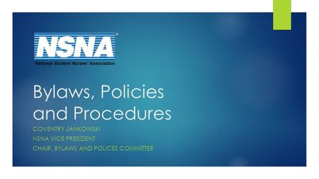 Bylaws, Policies and Procedures COVENTRY JANKOWSKI NSNA VICE PRESIDENT CHAIR, BYLAWS AND POLICES COMMITTEE National Student Nurses' Association.