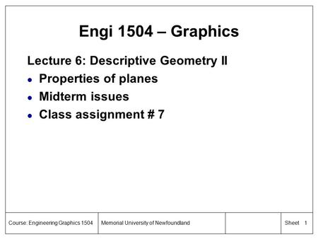 1 SheetCourse: Engineering Graphics 1504Memorial University of Newfoundland Engi 1504 – Graphics Lecture 6: Descriptive Geometry II l Properties of planes.