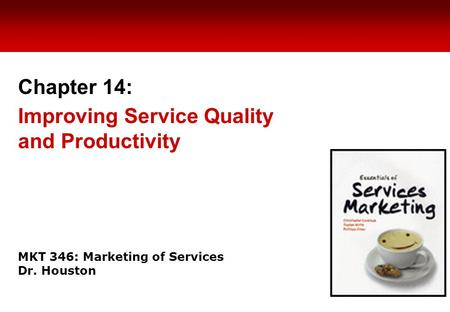 MKT 346: Marketing of Services Dr. Houston Chapter 14: Improving Service Quality and Productivity.
