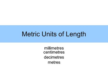 Metric Units of Length millimetres centimetres decimetres metres.