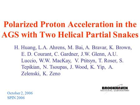 Polarized Proton Acceleration in the AGS with Two Helical Partial Snakes October 2, 2006 SPIN 2006 H. Huang, L.A. Ahrens, M. Bai, A. Bravar, K. Brown,