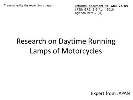 Research on Daytime Running Lamps of Motorcycles Expert from JAPAN Transmitted by the expert from Japan Informal document No. GRE (75th GRE, 5-8.