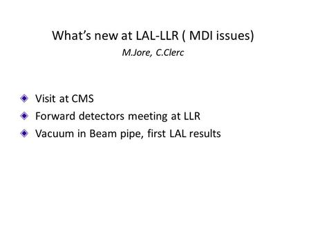 What's new at LAL-LLR ( MDI issues) M.Jore, C.Clerc Visit at CMS Forward detectors meeting at LLR Vacuum in Beam pipe, first LAL results.
