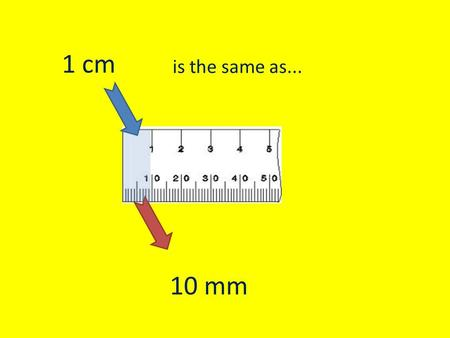 10 mm is the same as... 1 cm. 20 mm is the same as... 2 cm.
