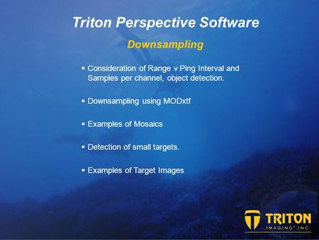Triton Perspective Software Downsampling  Consideration of Range v Ping Interval and Samples per channel, object detection.  Downsampling using MODxtf.