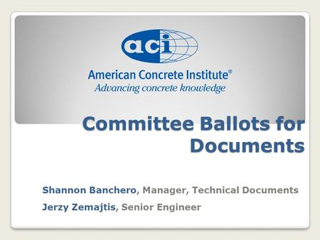Committee Ballots for Documents Shannon Banchero, Manager, Technical Documents Jerzy Zemajtis, Senior Engineer.