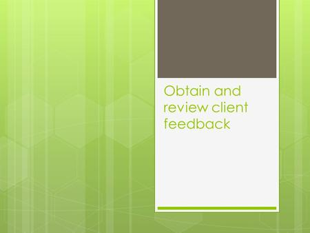 Obtain and review client feedback. Creating evaluation or feedback tools Importance of client feedback  The use of client feedback is very useful to.