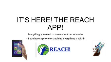 IT'S HERE! THE REACH APP! Everything you need to know about our school— --If you have a phone or a tablet, everything is within.
