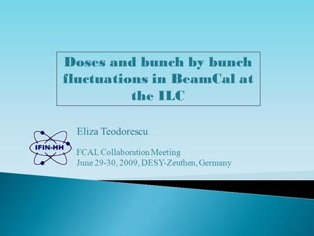 Doses and bunch by bunch fluctuations in BeamCal at the ILC Eliza Teodorescu FCAL Collaboration Meeting June 29-30, 2009, DESY-Zeuthen, Germany.