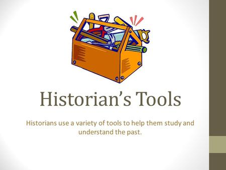 Historian's Tools Historians use a variety of tools to help them study and understand the past.