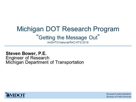 "Research Administration Bureau of Field Services Michigan DOT Research Program "" Getting the Message Out "" AASHTO National RAC MTG 2016 Steven Bower, P.E."