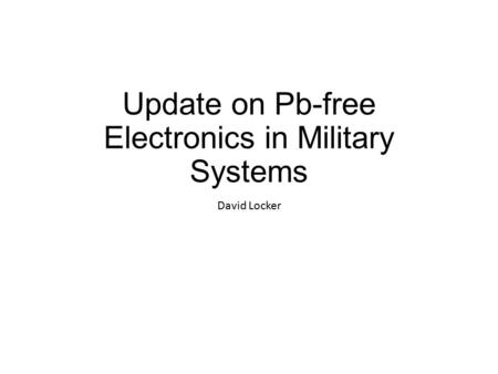 Update on Pb-free Electronics in Military Systems David Locker.